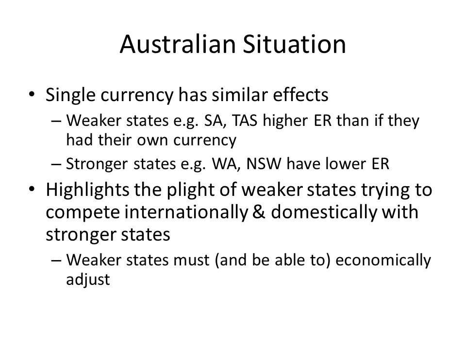 Australian Situation Single currency has similar effects – Weaker states e.g. SA, TAS higher ER than if they had their own currency – Stronger states