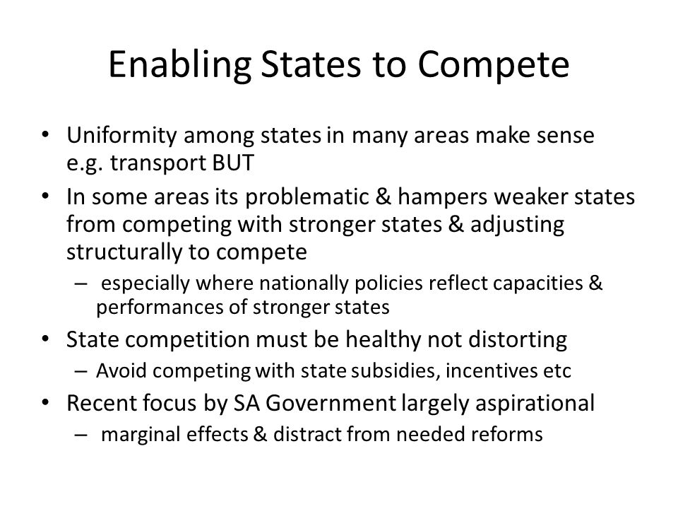 Enabling States to Compete Uniformity among states in many areas make sense e.g. transport BUT In some areas its problematic & hampers weaker states f