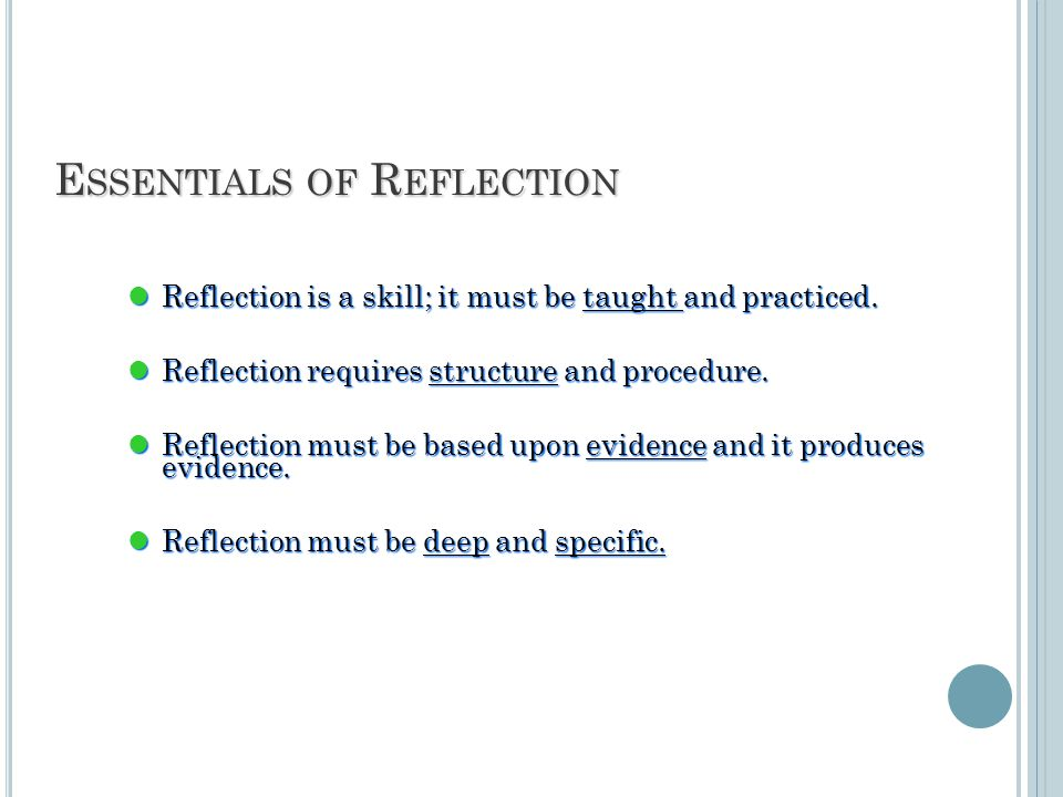 E SSENTIALS OF R EFLECTION Reflection is a skill; it must be taught and practiced.