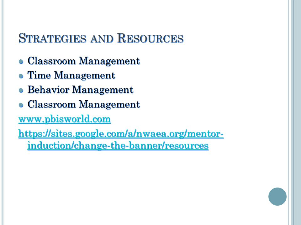 S TRATEGIES AND R ESOURCES Classroom Management Classroom Management Time Management Time Management Behavior Management Behavior Management Classroom Management Classroom Management www.pbisworld.com https://sites.google.com/a/nwaea.org/mentor- induction/change-the-banner/resources https://sites.google.com/a/nwaea.org/mentor- induction/change-the-banner/resources