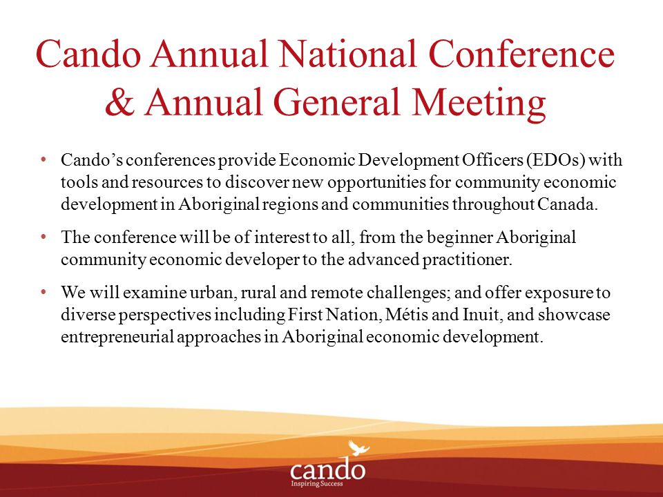 Cando Annual National Conference & Annual General Meeting Cando's conferences provide Economic Development Officers (EDOs) with tools and resources to discover new opportunities for community economic development in Aboriginal regions and communities throughout Canada.