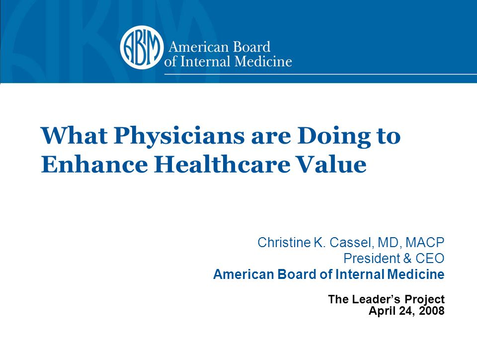 Christine K. Cassel, MD, MACP President & CEO American Board of Internal Medicine The Leader's Project April 24, 2008 What Physicians are Doing to Enh