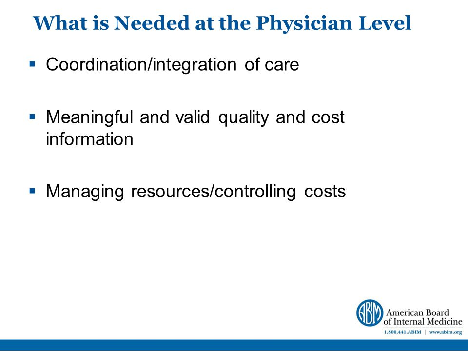 What is Needed at the Physician Level  Coordination/integration of care  Meaningful and valid quality and cost information  Managing resources/controlling costs