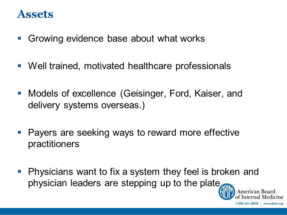 Assets  Growing evidence base about what works  Well trained, motivated healthcare professionals  Models of excellence (Geisinger, Ford, Kaiser, and delivery systems overseas.)  Payers are seeking ways to reward more effective practitioners  Physicians want to fix a system they feel is broken and physician leaders are stepping up to the plate