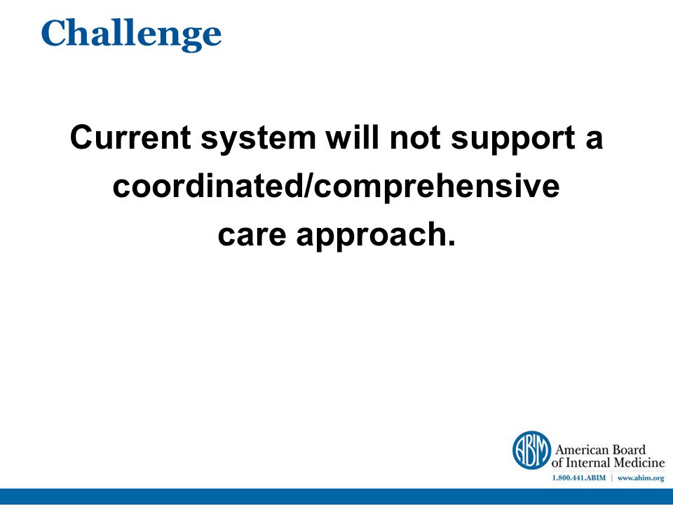 Challenge Current system will not support a coordinated/comprehensive care approach.