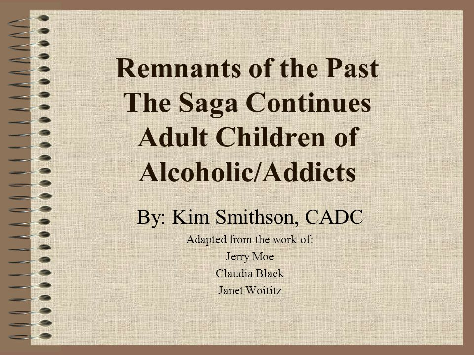 Remnants of the Past The Saga Continues Adult Children of Alcoholic/Addicts By: Kim Smithson, CADC Adapted from the work of: Jerry Moe Claudia Black J