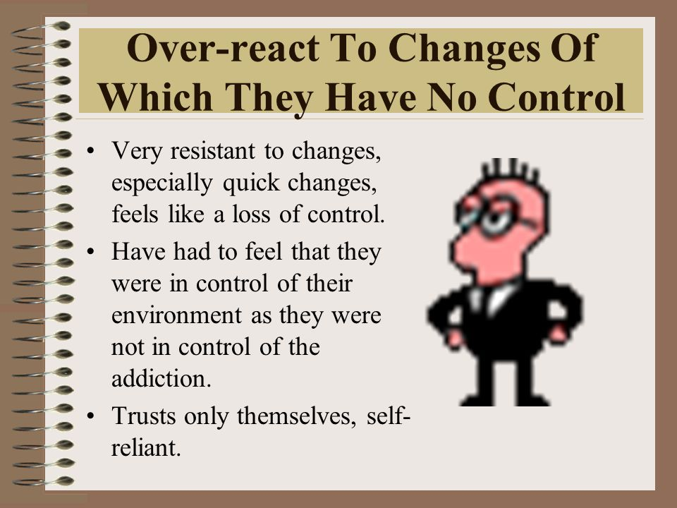 Over-react To Changes Of Which They Have No Control Very resistant to changes, especially quick changes, feels like a loss of control. Have had to fee
