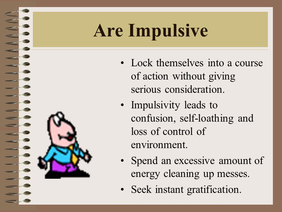 Are Impulsive Lock themselves into a course of action without giving serious consideration.