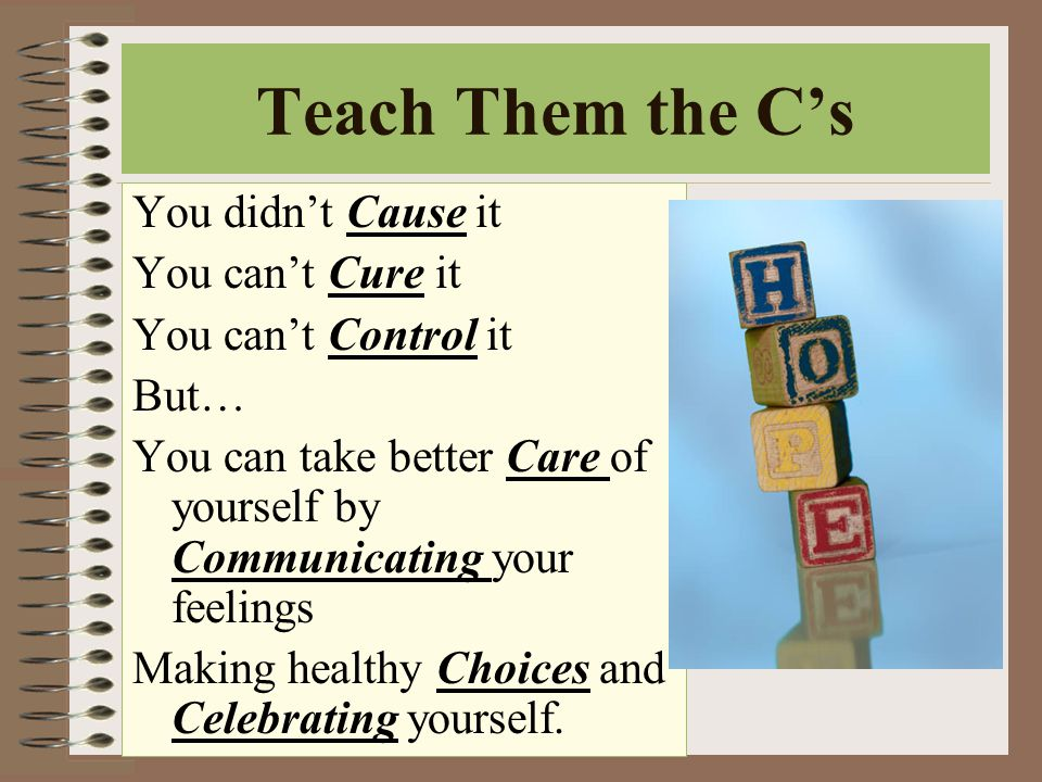 Teach Them the C's You didn't Cause it You can't Cure it You can't Control it But… You can take better Care of yourself by Communicating your feelings Making healthy Choices and Celebrating yourself.