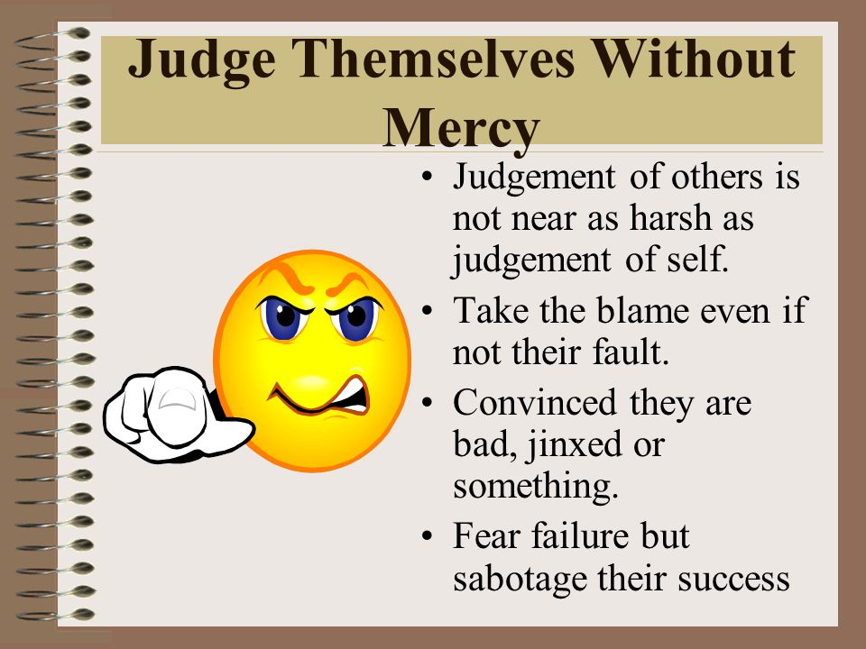 Judge Themselves Without Mercy Judgement of others is not near as harsh as judgement of self. Take the blame even if not their fault. Convinced they a