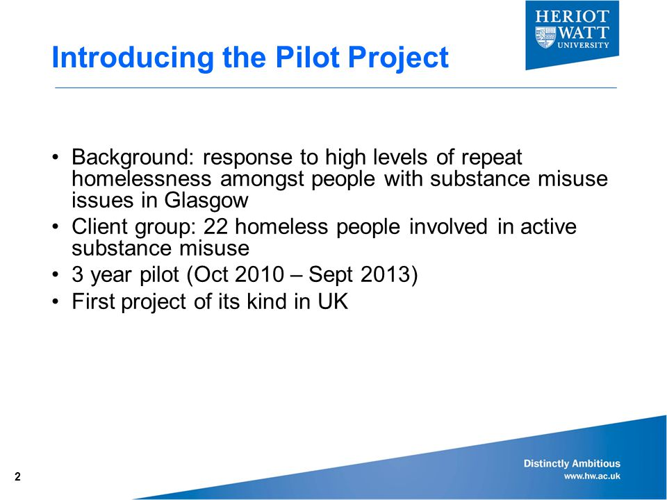 Introducing the Pilot Project Background: response to high levels of repeat homelessness amongst people with substance misuse issues in Glasgow Client group: 22 homeless people involved in active substance misuse 3 year pilot (Oct 2010 – Sept 2013) First project of its kind in UK 2