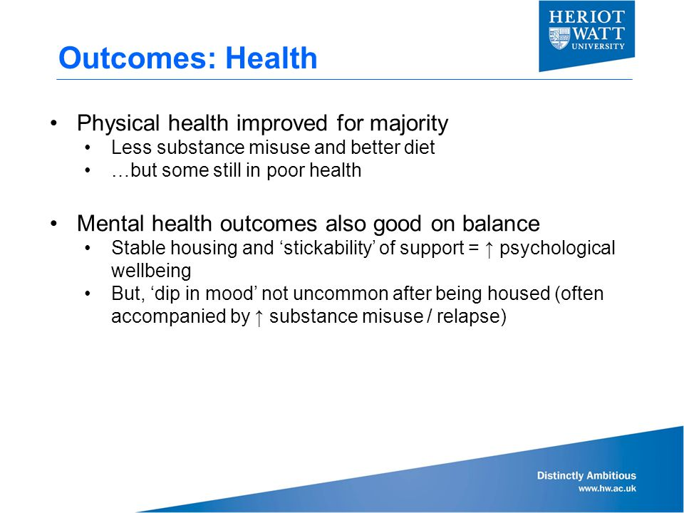 Outcomes: Health Physical health improved for majority Less substance misuse and better diet …but some still in poor health Mental health outcomes also good on balance Stable housing and 'stickability' of support = ↑ psychological wellbeing But, 'dip in mood' not uncommon after being housed (often accompanied by ↑ substance misuse / relapse)