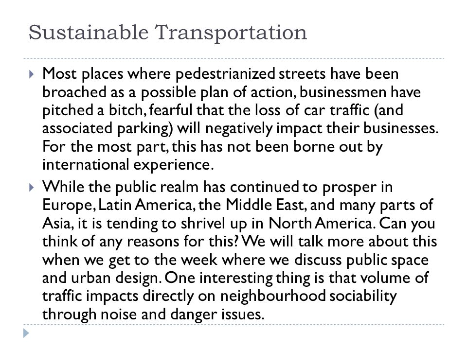 Sustainable Transportation  Most places where pedestrianized streets have been broached as a possible plan of action, businessmen have pitched a bitch, fearful that the loss of car traffic (and associated parking) will negatively impact their businesses.