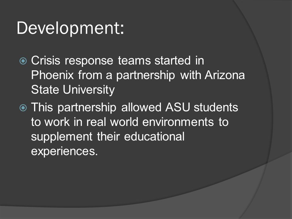 Development:  Crisis response teams started in Phoenix from a partnership with Arizona State University  This partnership allowed ASU students to work in real world environments to supplement their educational experiences.