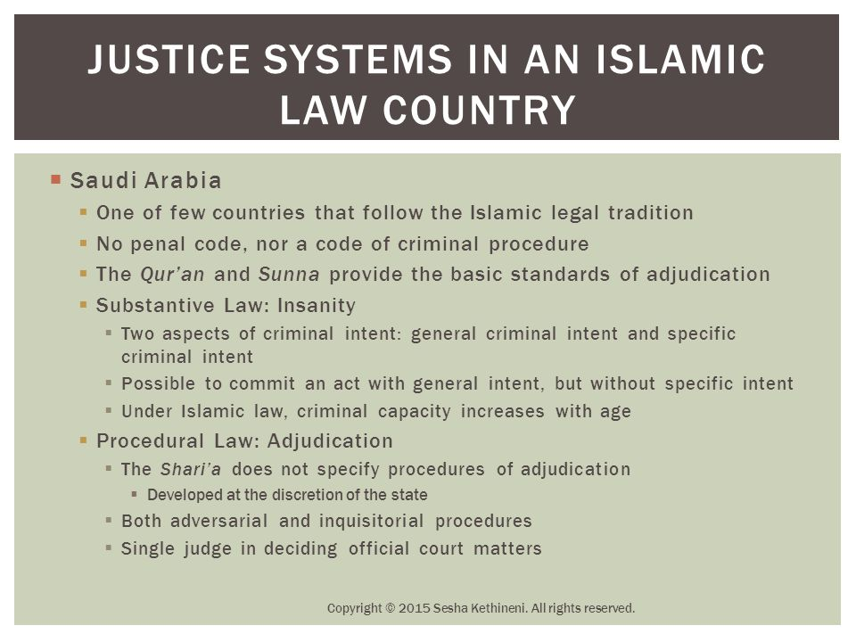  Saudi Arabia  One of few countries that follow the Islamic legal tradition  No penal code, nor a code of criminal procedure  The Qur'an and Sunna