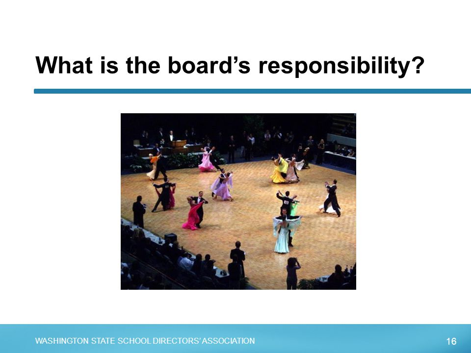 16 WASHINGTON STATE SCHOOL DIRECTORS' ASSOCIATION What is the board's responsibility?