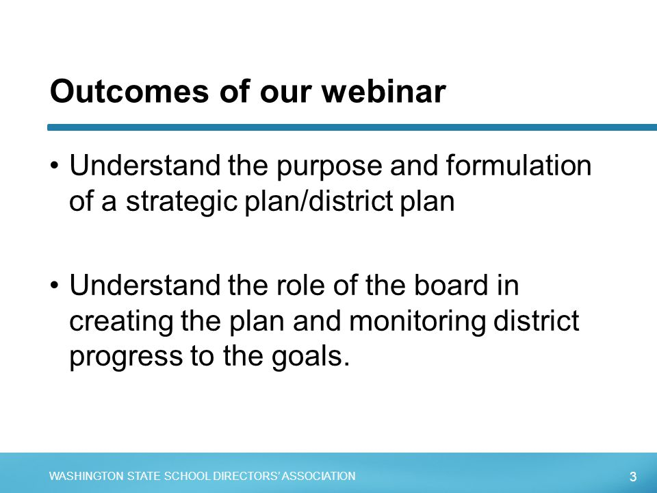 3 WASHINGTON STATE SCHOOL DIRECTORS' ASSOCIATION Outcomes of our webinar Understand the purpose and formulation of a strategic plan/district plan Unde
