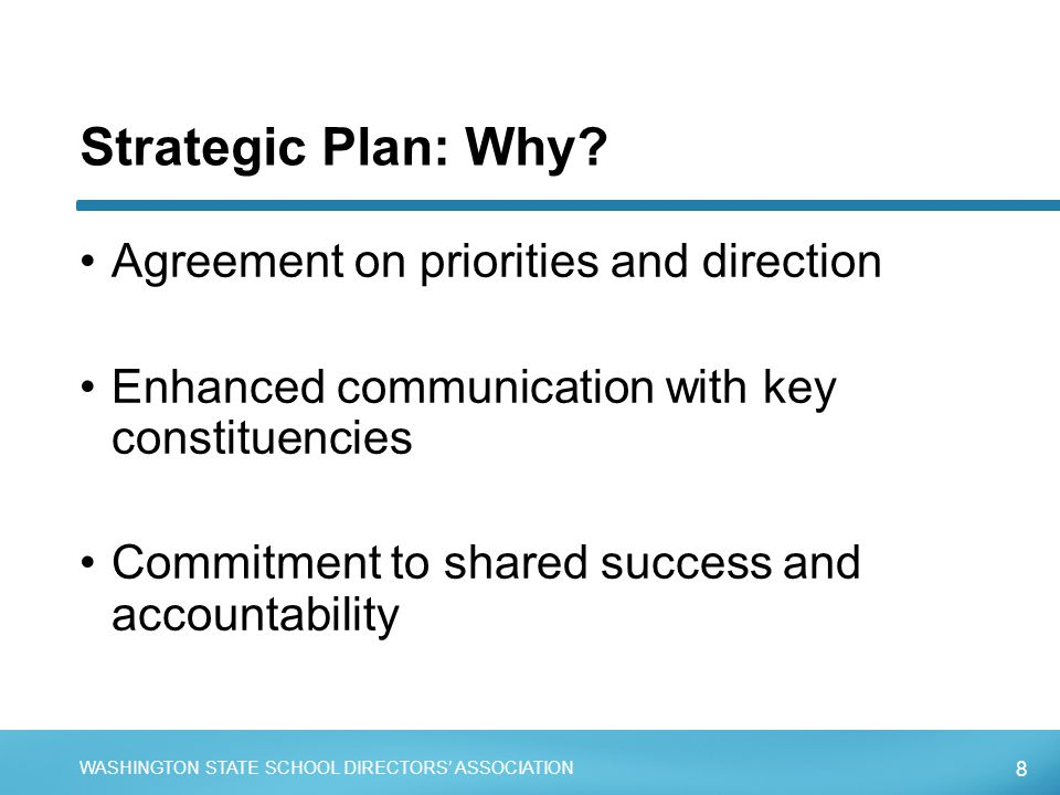 8 WASHINGTON STATE SCHOOL DIRECTORS' ASSOCIATION Strategic Plan: Why? Agreement on priorities and direction Enhanced communication with key constituen