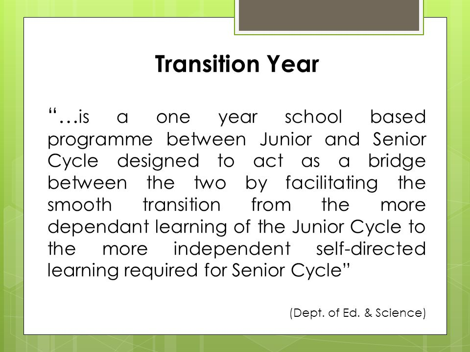 Transition Year … is a one year school based programme between Junior and Senior Cycle designed to act as a bridge between the two by facilitating the smooth transition from the more dependant learning of the Junior Cycle to the more independent self-directed learning required for Senior Cycle (Dept.