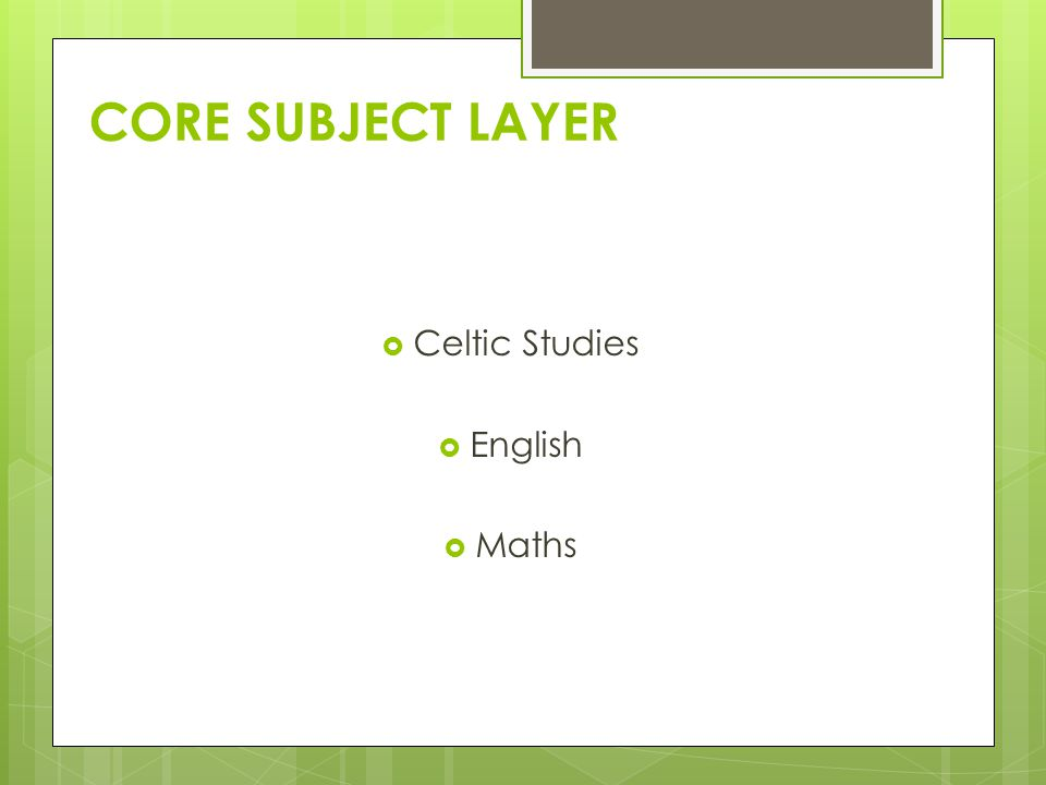 CORE SUBJECT LAYER  Celtic Studies  English  Maths