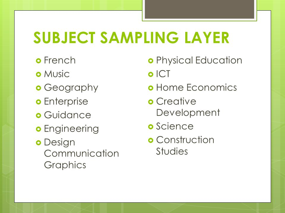 SUBJECT SAMPLING LAYER  French  Music  Geography  Enterprise  Guidance  Engineering  Design Communication Graphics  Physical Education  ICT  Home Economics  Creative Development  Science  Construction Studies