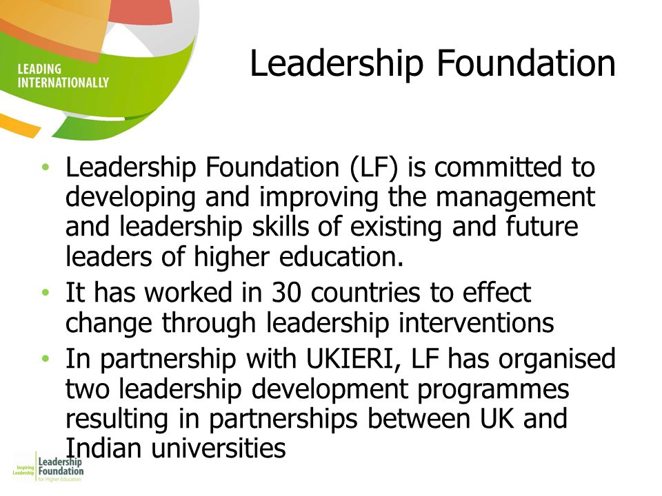 Leadership Foundation Leadership Foundation (LF) is committed to developing and improving the management and leadership skills of existing and future leaders of higher education.