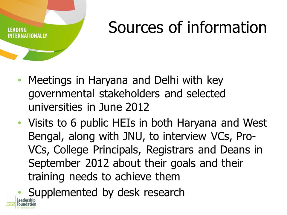 Sources of information Meetings in Haryana and Delhi with key governmental stakeholders and selected universities in June 2012 Visits to 6 public HEIs in both Haryana and West Bengal, along with JNU, to interview VCs, Pro- VCs, College Principals, Registrars and Deans in September 2012 about their goals and their training needs to achieve them Supplemented by desk research