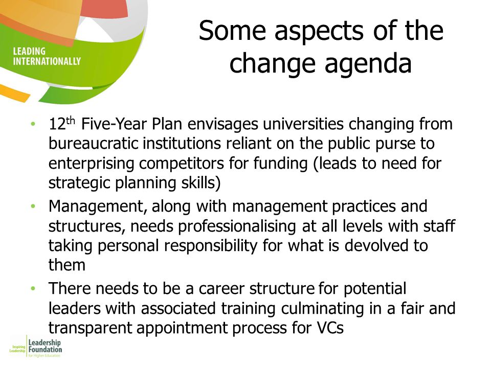 Some aspects of the change agenda 12 th Five-Year Plan envisages universities changing from bureaucratic institutions reliant on the public purse to enterprising competitors for funding (leads to need for strategic planning skills) Management, along with management practices and structures, needs professionalising at all levels with staff taking personal responsibility for what is devolved to them There needs to be a career structure for potential leaders with associated training culminating in a fair and transparent appointment process for VCs