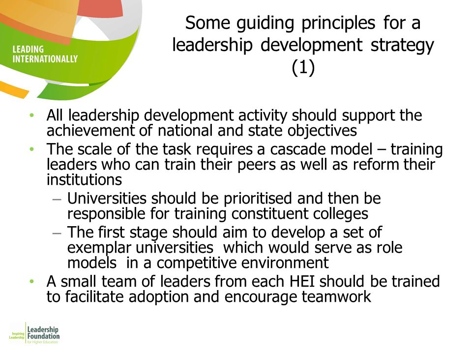 Some guiding principles for a leadership development strategy (2) While senior leaders in the early stage of the programme should usefully have direct exposure to international experience, this would be reduced as good practice in increasingly found in Indian HEIs Each stage and element should be evaluated and the learning incorporated in subsequent programmes.
