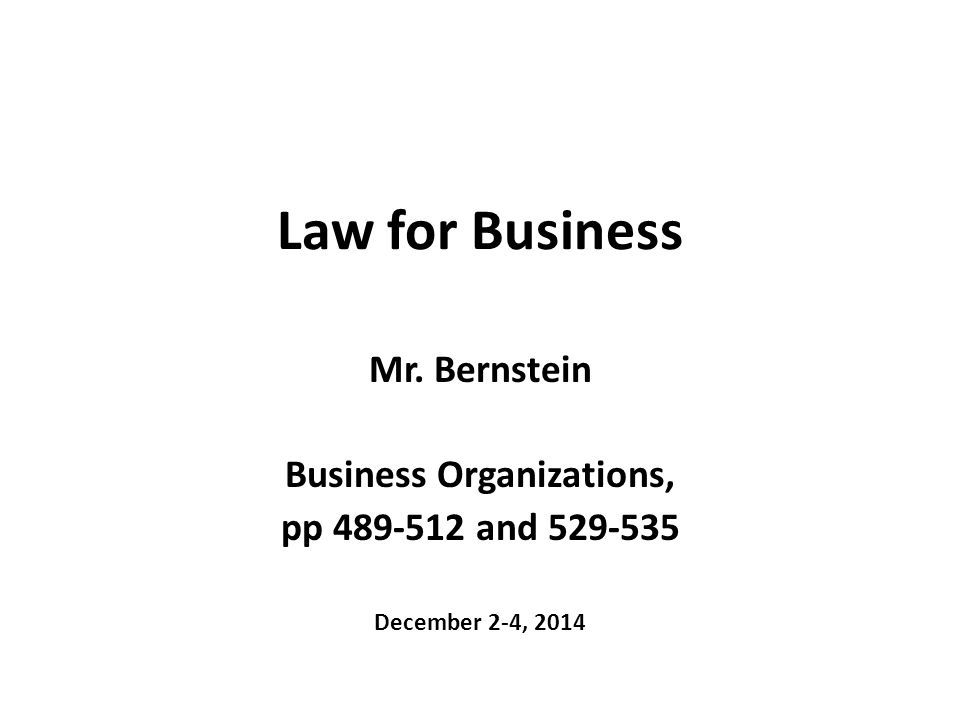 Law for Business Mr. Bernstein Business Organizations, pp 489-512 and 529-535 December 2-4, 2014