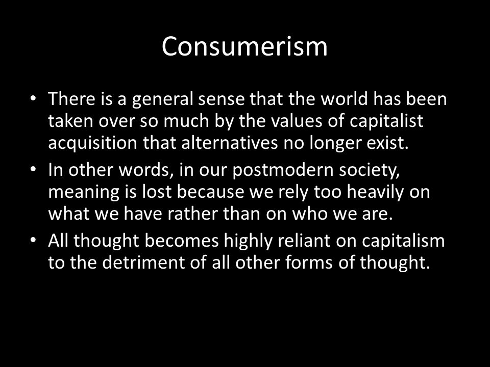 Consumerism There is a general sense that the world has been taken over so much by the values of capitalist acquisition that alternatives no longer exist.