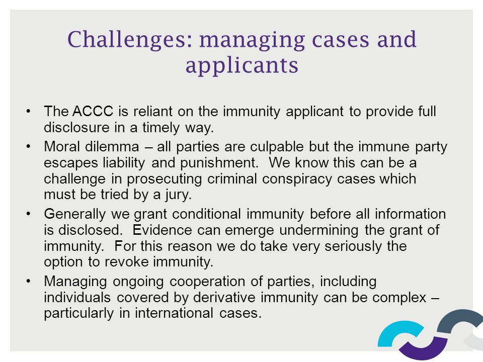 Challenges: managing cases and applicants The ACCC is reliant on the immunity applicant to provide full disclosure in a timely way. Moral dilemma – al