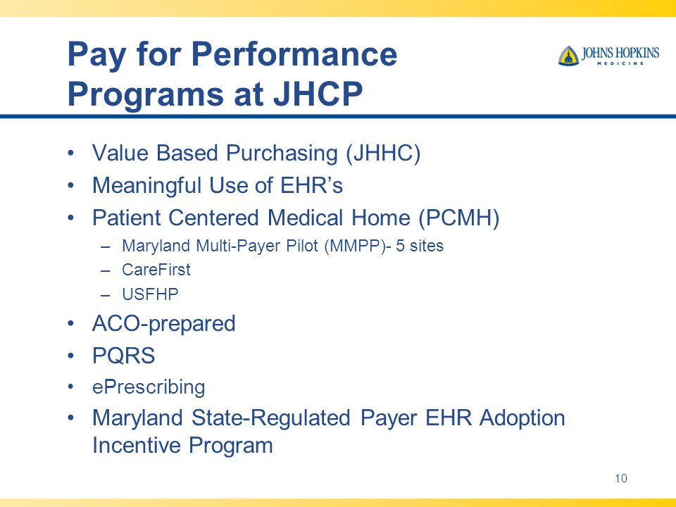 Pay for Performance Programs at JHCP Value Based Purchasing (JHHC) Meaningful Use of EHR's Patient Centered Medical Home (PCMH) –Maryland Multi-Payer Pilot (MMPP)- 5 sites –CareFirst –USFHP ACO-prepared PQRS ePrescribing Maryland State-Regulated Payer EHR Adoption Incentive Program 10
