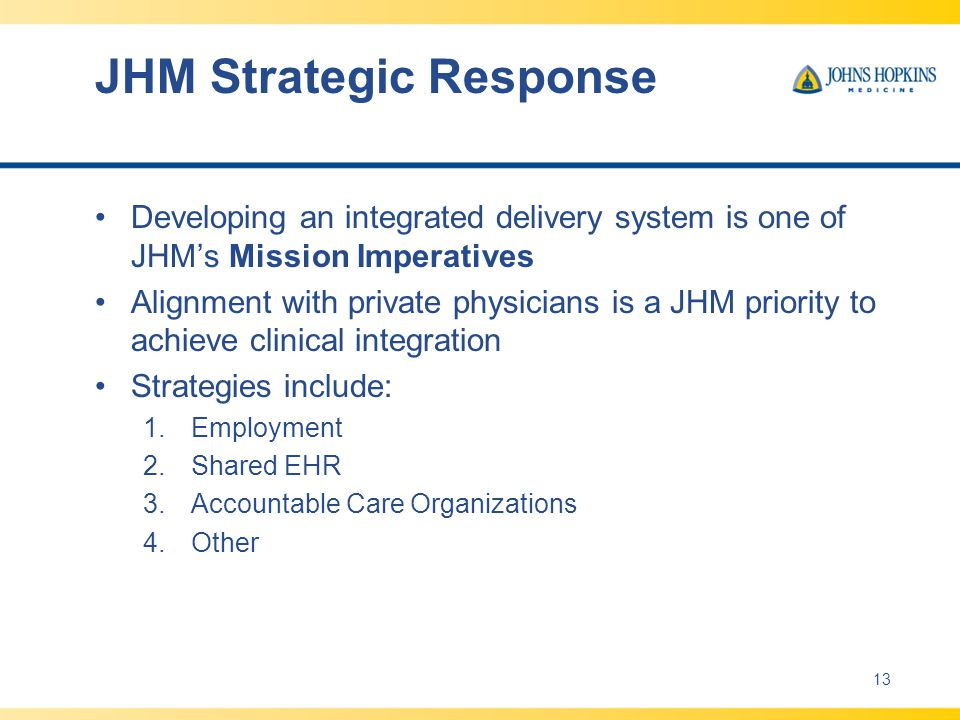 JHM Strategic Response Developing an integrated delivery system is one of JHM's Mission Imperatives Alignment with private physicians is a JHM priority to achieve clinical integration Strategies include: 1.Employment 2.Shared EHR 3.Accountable Care Organizations 4.Other 13