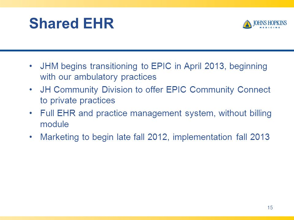 Shared EHR JHM begins transitioning to EPIC in April 2013, beginning with our ambulatory practices JH Community Division to offer EPIC Community Connect to private practices Full EHR and practice management system, without billing module Marketing to begin late fall 2012, implementation fall 2013 15