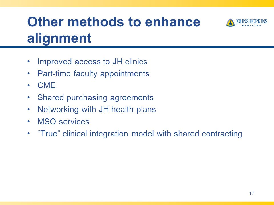 Other methods to enhance alignment Improved access to JH clinics Part-time faculty appointments CME Shared purchasing agreements Networking with JH health plans MSO services True clinical integration model with shared contracting 17