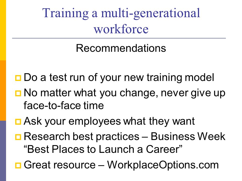 Training a multi-generational workforce Recommendations  Do a test run of your new training model  No matter what you change, never give up face-to-face time  Ask your employees what they want  Research best practices – Business Week Best Places to Launch a Career  Great resource – WorkplaceOptions.com