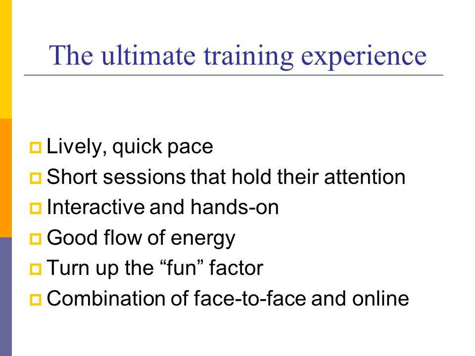 The ultimate training experience  Lively, quick pace  Short sessions that hold their attention  Interactive and hands-on  Good flow of energy  Turn up the fun factor  Combination of face-to-face and online