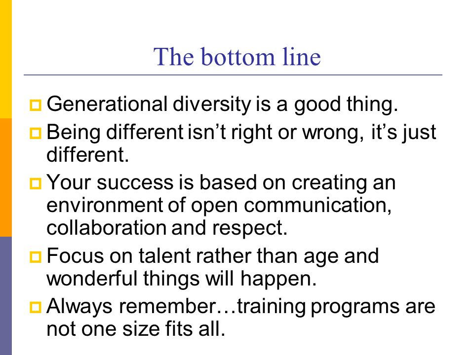 The bottom line  Generational diversity is a good thing.