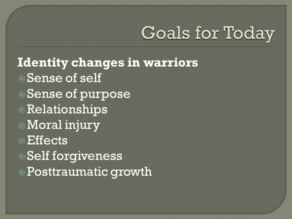 Identity changes in warriors  Sense of self  Sense of purpose  Relationships  Moral injury  Effects  Self forgiveness  Posttraumatic growth