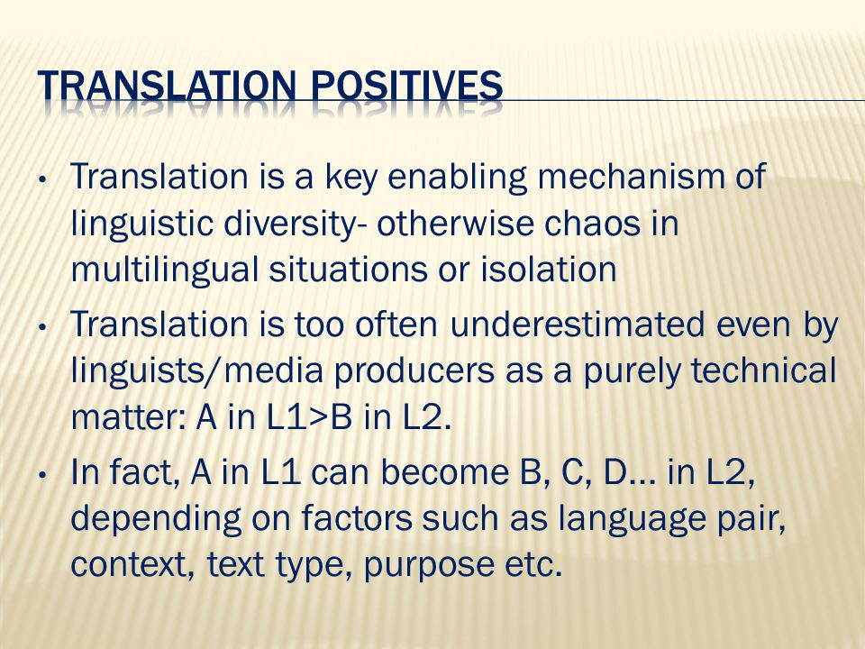 Translation is a key enabling mechanism of linguistic diversity- otherwise chaos in multilingual situations or isolation Translation is too often underestimated even by linguists/media producers as a purely technical matter: A in L1>B in L2.