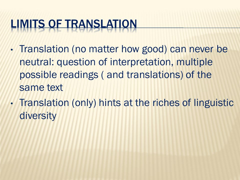 Translation (no matter how good) can never be neutral: question of interpretation, multiple possible readings ( and translations) of the same text Translation (only) hints at the riches of linguistic diversity