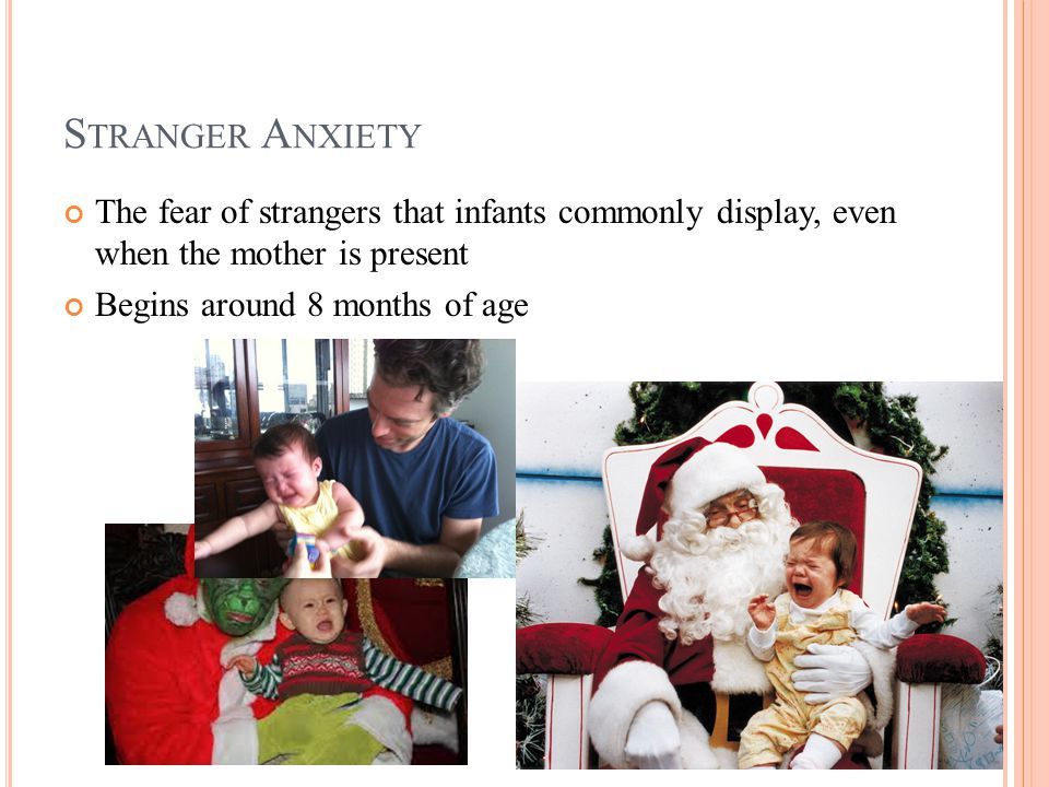S TRANGER A NXIETY The fear of strangers that infants commonly display, even when the mother is present Begins around 8 months of age