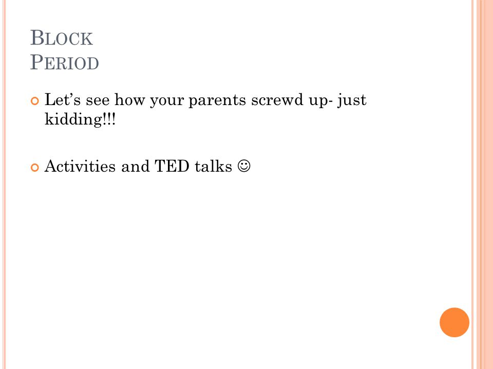 B LOCK P ERIOD Let's see how your parents screwd up- just kidding!!! Activities and TED talks