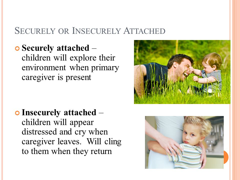 S ECURELY OR I NSECURELY A TTACHED Securely attached – children will explore their environment when primary caregiver is present Insecurely attached – children will appear distressed and cry when caregiver leaves.