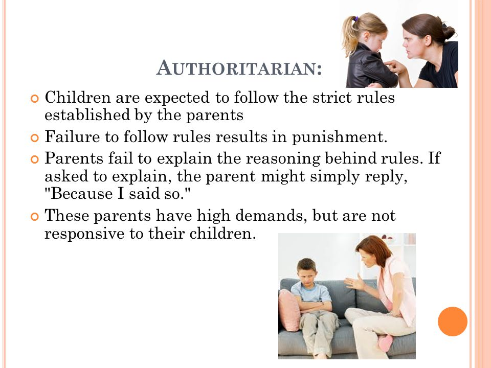A UTHORITARIAN : Children are expected to follow the strict rules established by the parents Failure to follow rules results in punishment.