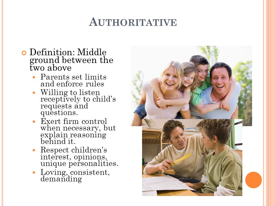 A UTHORITATIVE Definition: Middle ground between the two above Parents set limits and enforce rules Willing to listen receptively to child's requests and questions.