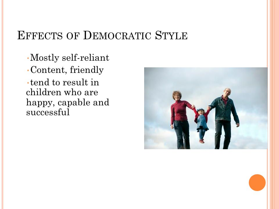 E FFECTS OF D EMOCRATIC S TYLE Mostly self-reliant Content, friendly tend to result in children who are happy, capable and successful