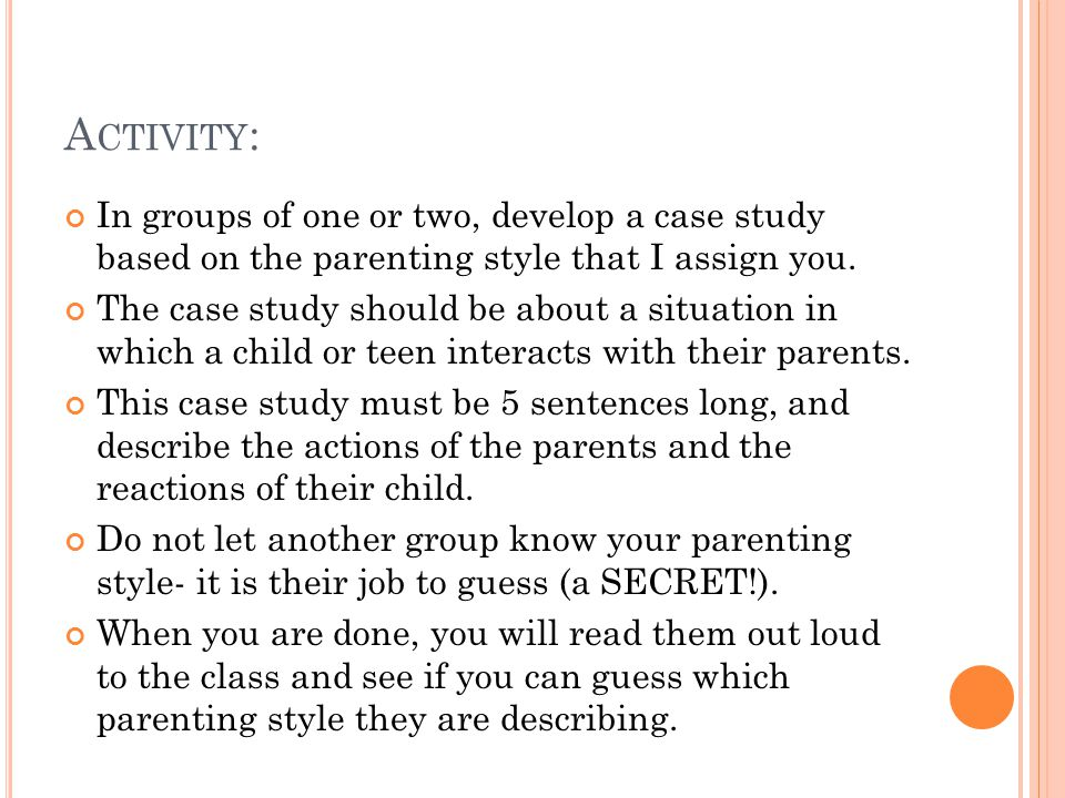 A CTIVITY : In groups of one or two, develop a case study based on the parenting style that I assign you.