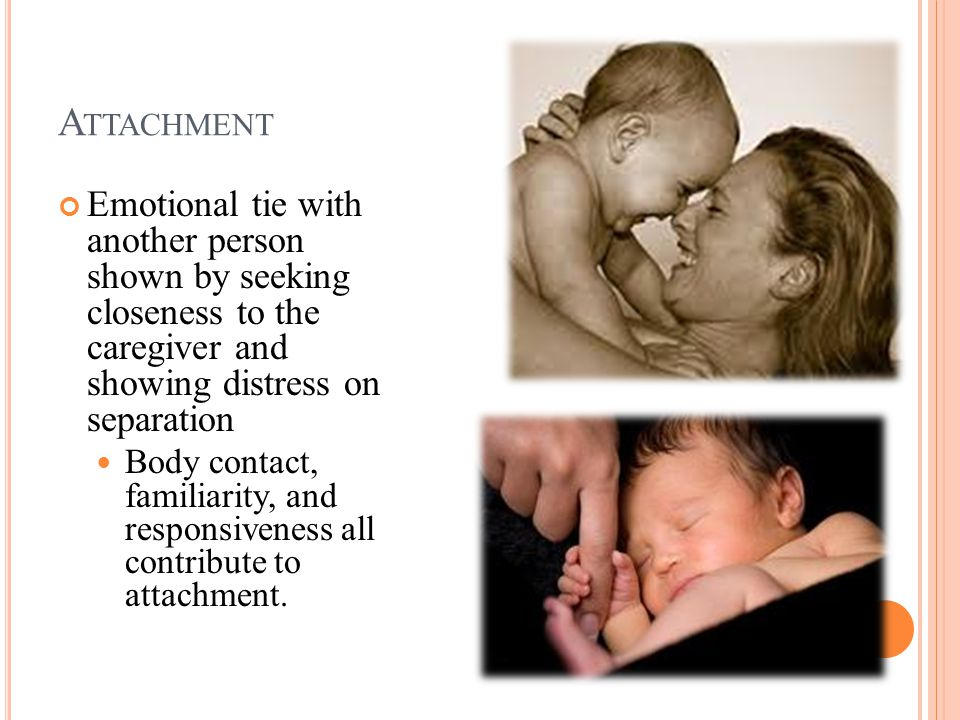 A TTACHMENT Emotional tie with another person shown by seeking closeness to the caregiver and showing distress on separation Body contact, familiarity, and responsiveness all contribute to attachment.